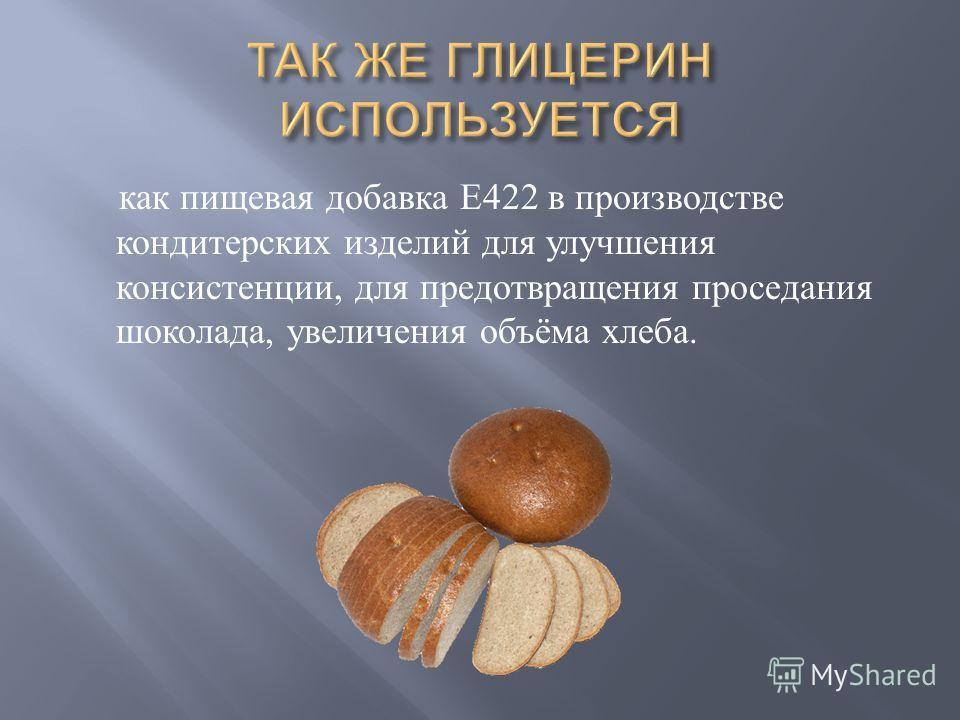 как пищевая добавка Е 422 в производстве кондитерских изделий для улучшения консистенции, для предотвращения проседания шоколада, увеличения объёма хлеба.