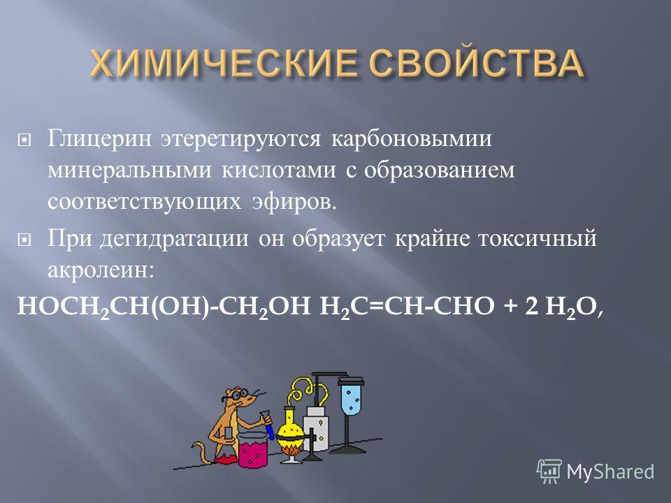 Глицерин этеретируются карбоновымии минеральными кислотами с образованием соответствующих эфиров. При дегидратации он образует крайне токсичный акролеин : HOCH 2 CH(OH)-CH 2 OH H 2 C=CH-CHO + 2 H 2 O,