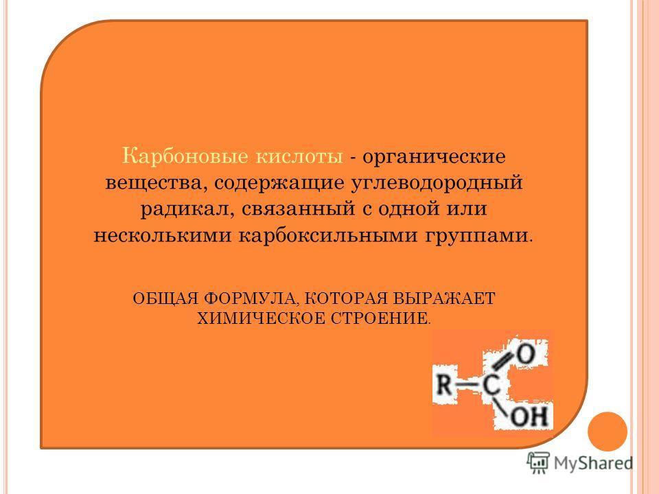 Карбоновые кислоты - органические вещества, содержащие углеводородный радикал, связанный с одной или несколькими карбоксильными группами. ОБЩАЯ ФОРМУЛА, КОТОРАЯ ВЫРАЖАЕТ ХИМИЧЕСКОЕ СТРОЕНИЕ.