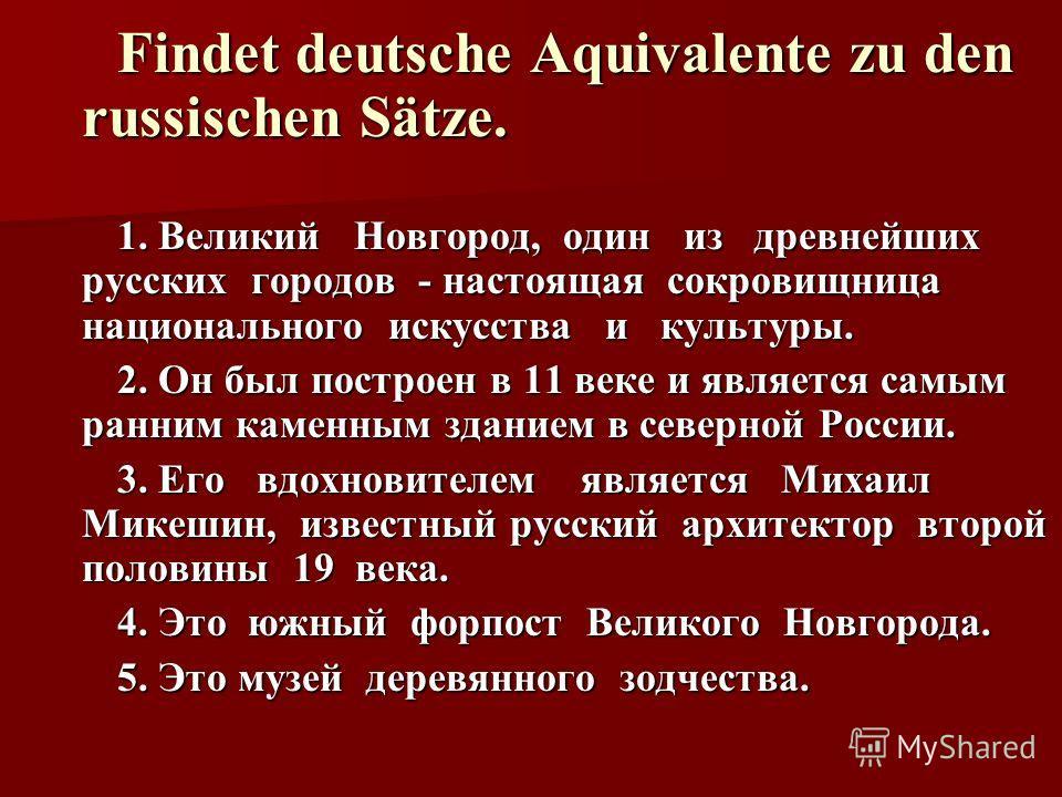 Findet deutsche Aquivalente zu den russischen Sätze. 1. Великий Новгород, один из древнейших русских городов - настоящая сокровищница национального искусства и культуры. 2. Он был построен в 11 веке и является самым ранним каменным зданием в северной