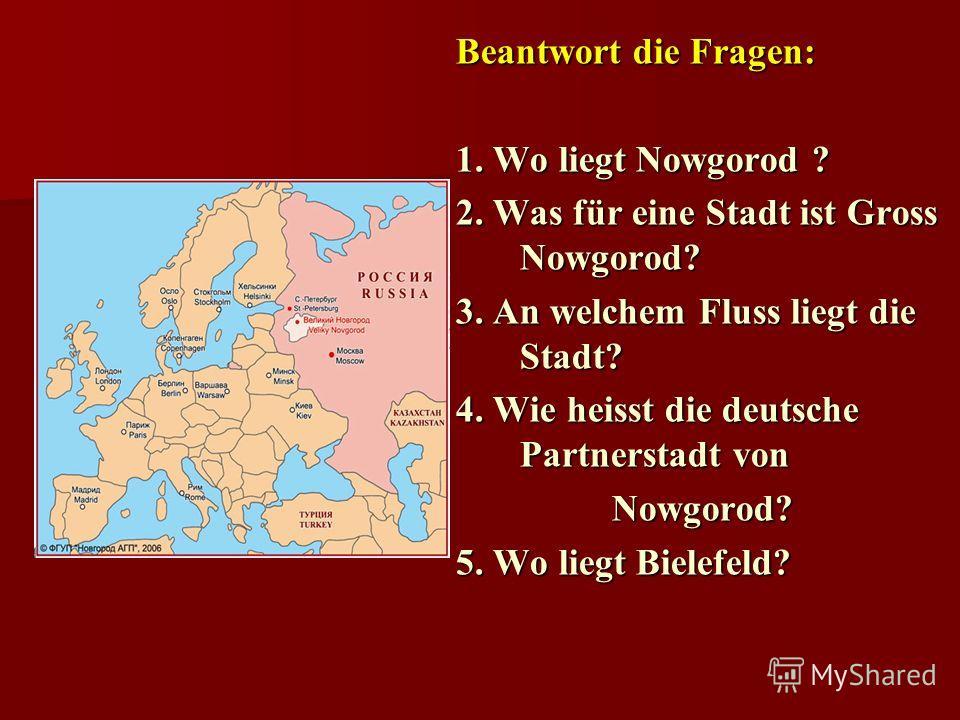 Beantwort die Fragen: 1. Wo liegt Nowgorod ? 2. Was für eine Stadt ist Gross Nowgorod? 3. An welchem Fluss liegt die Stadt? 4. Wie heisst die deutsche Partnerstadt von Nowgorod? 5. Wo liegt Bielefeld?