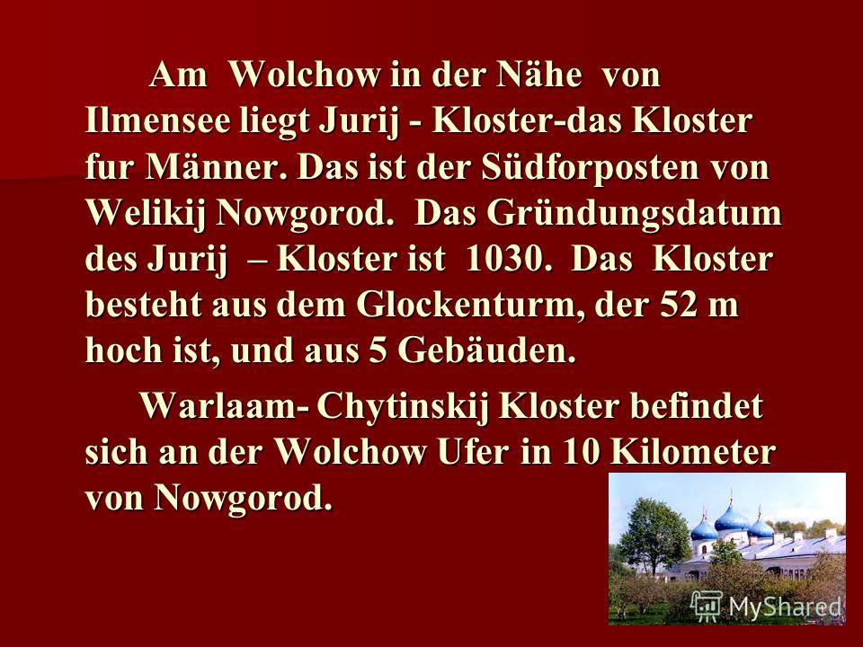 Am Wolchow in der Nähe von Ilmensee liegt Jurij - Kloster-das Kloster fur Männer. Das ist der Südforposten von Welikij Nowgorod. Das Gründungsdatum des Jurij – Kloster ist 1030. Das Kloster besteht aus dem Glockenturm, der 52 m hoch ist, und aus 5 Ge