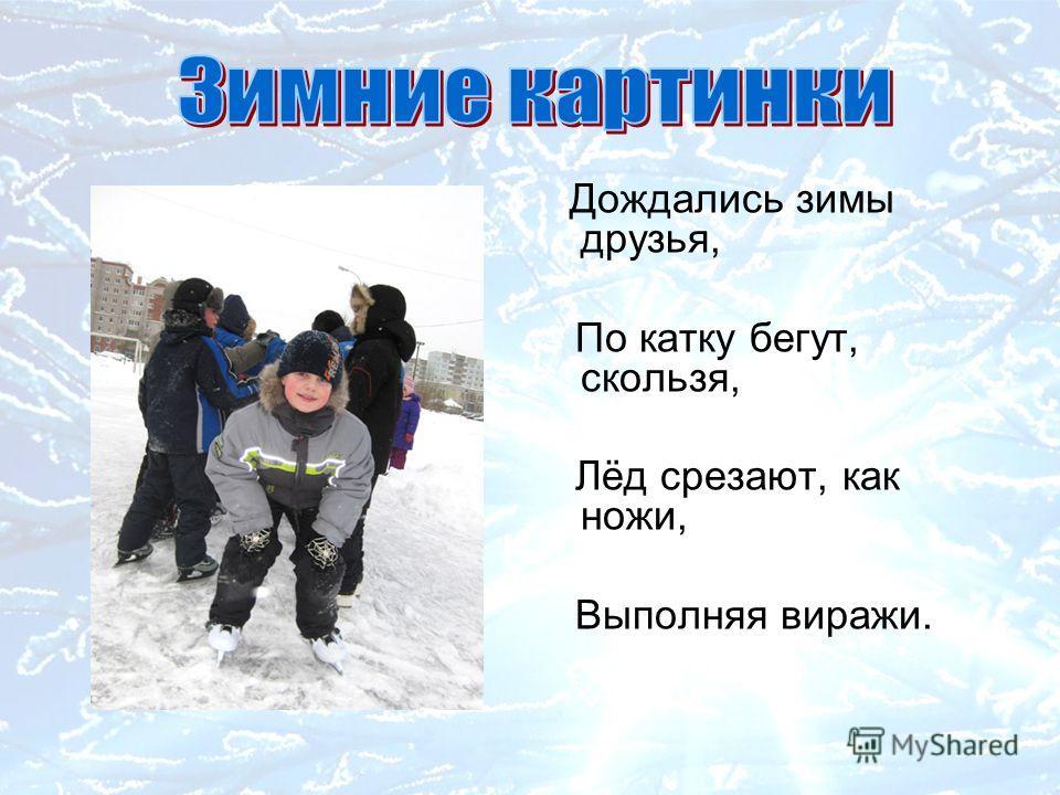 Дождались зимы друзья, По катку бегут, скользя, Лёд срезают, как ножи, Выполняя виражи.