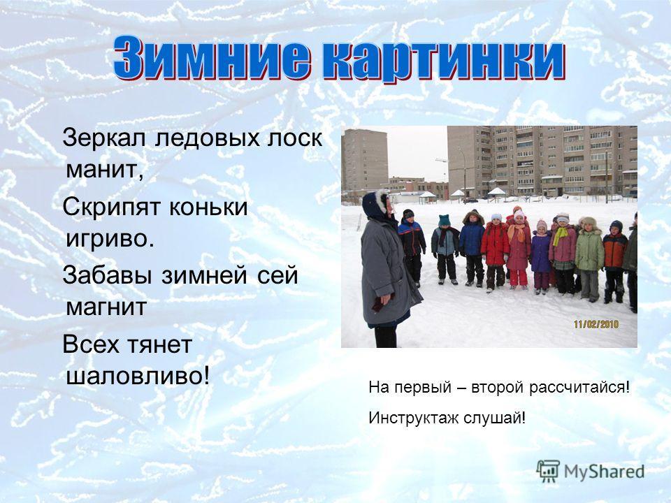 Зеркал ледовых лоск манит, Скрипят коньки игриво. Забавы зимней сей магнит Всех тянет шаловливо! На первый – второй рассчитайся! Инструктаж слушай!