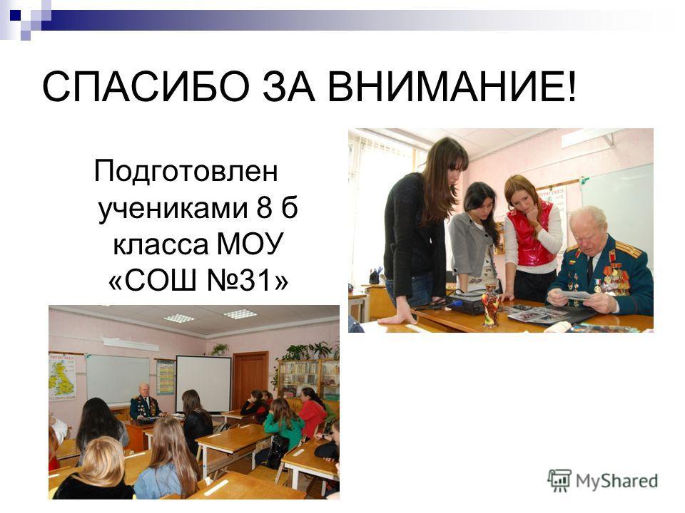 СПАСИБО ЗА ВНИМАНИЕ! Подготовлен учениками 8 б класса МОУ «СОШ 31»