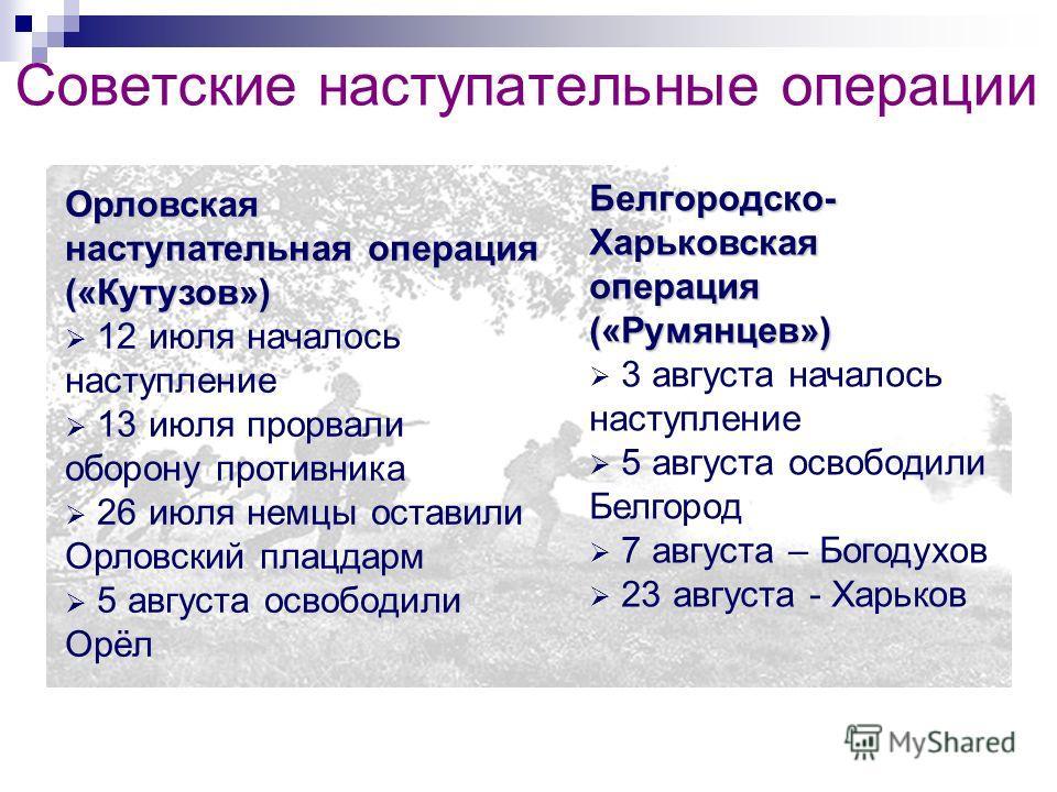 Советские наступательные операции Орловская наступательная операция («Кутузов») 12 июля началось наступление 13 июля прорвали оборону противника 26 июля немцы оставили Орловский плацдарм 5 августа освободили Орёл Белгородско- Харьковская операция («Р