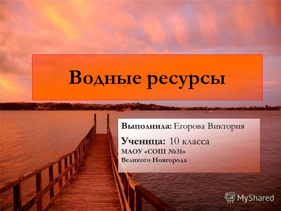 Водные ресурсы Выполнила: Егорова Виктория Ученица: 10 класса МАОУ «СОШ 31» Великого Новгорода