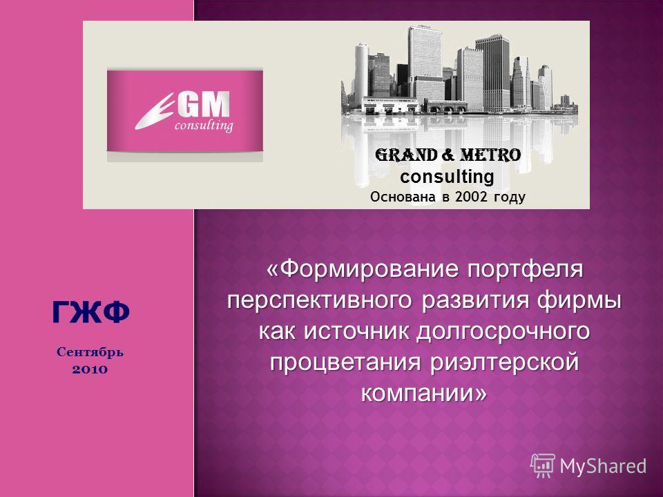 Grand & Metro consulting Основана в 2002 году «Формирование портфеля перспективного развития фирмы как источник долгосрочного процветания риэлтерской компании» ГЖФ Сентябрь 2010