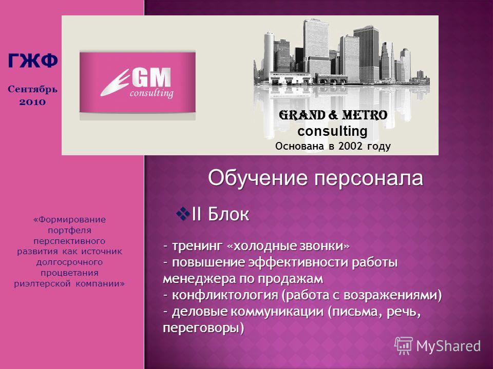 «Формирование портфеля перспективного развития как источник долгосрочного процветания риэлтерской компании» Grand & Metro consulting Основана в 2002 году Обучение персонала II Блок II Блок - тренинг «холодные звонки» - повышение эффективности работы