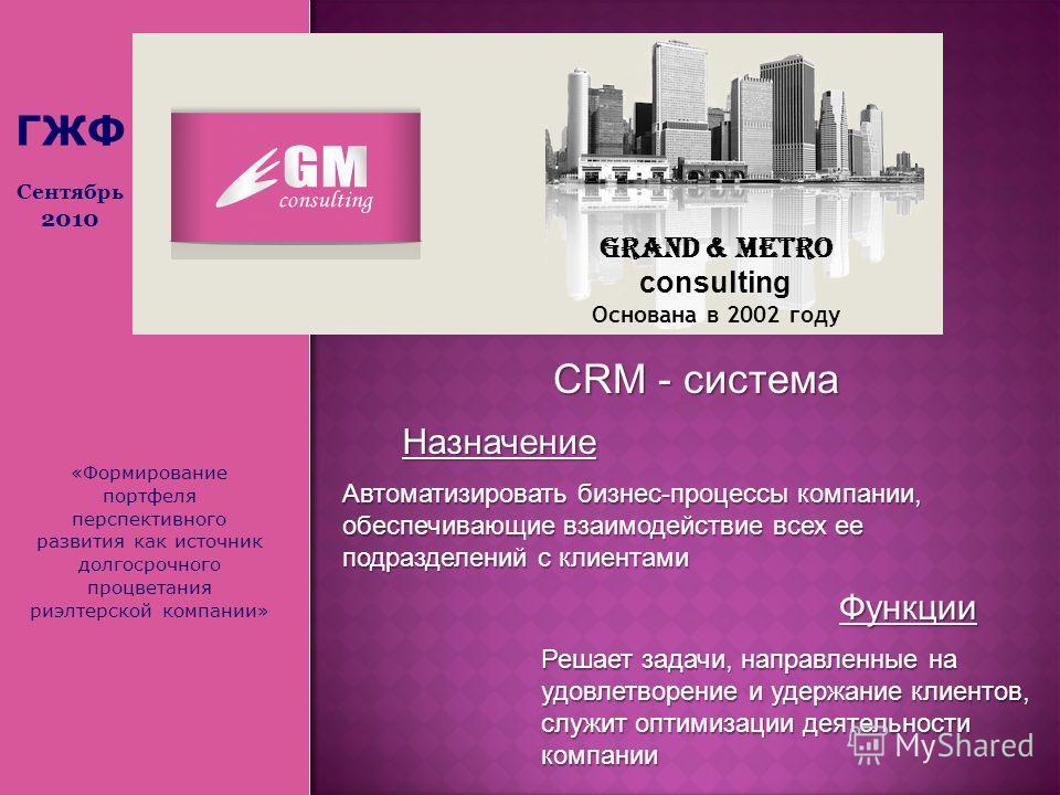 «Формирование портфеля перспективного развития как источник долгосрочного процветания риэлтерской компании» Grand & Metro consulting Основана в 2002 году СRM - система Автоматизировать бизнес-процессы компании, обеспечивающие взаимодействие всех ее п