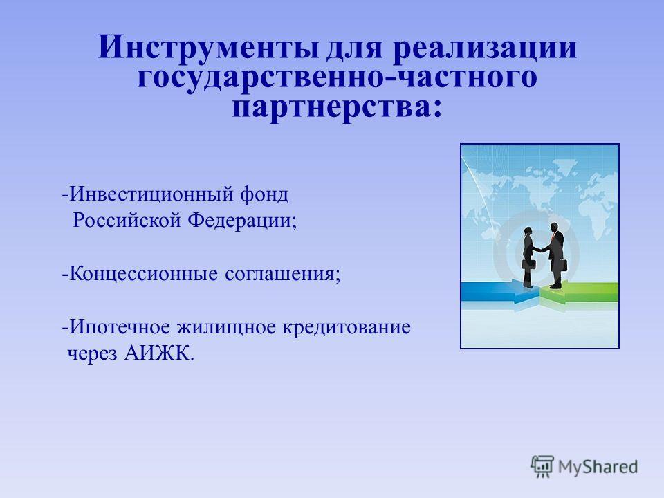 Инструменты для реализации государственно-частного партнерства: -Инвестиционный фонд Российской Федерации; -Концессионные соглашения; -Ипотечное жилищное кредитование через АИЖК.