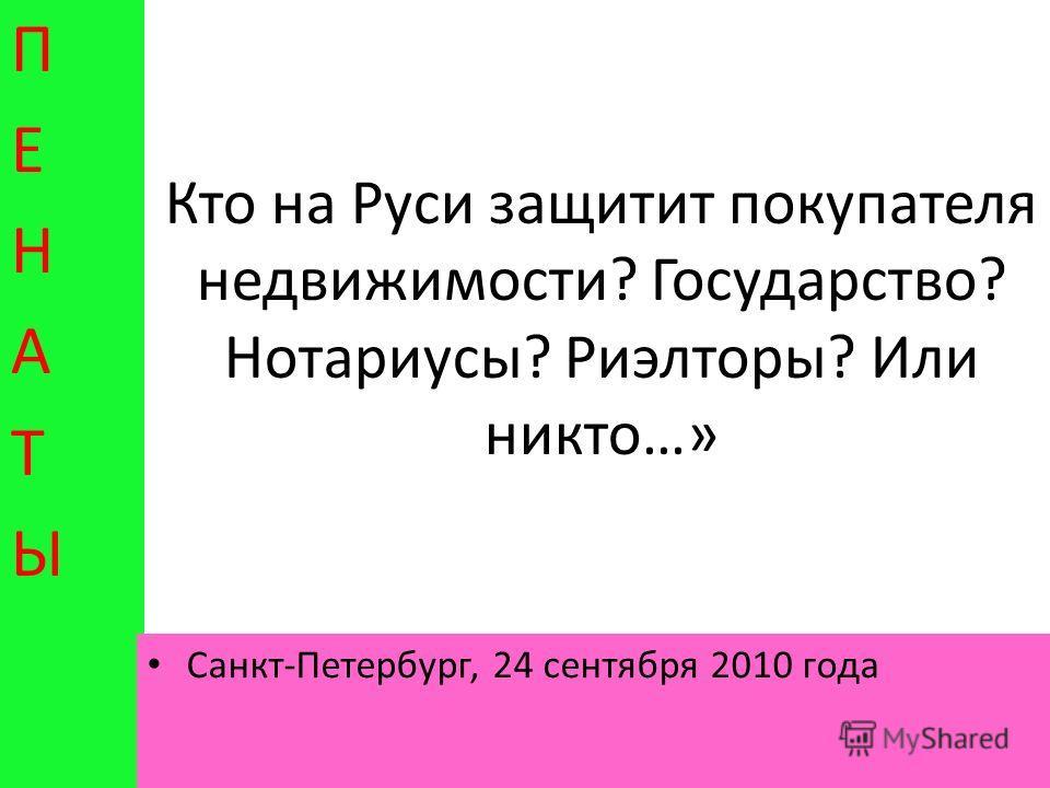 Кто на Руси защитит покупателя недвижимости? Государство? Нотариусы? Риэлторы? Или никто…» ПЕНАТЫПЕНАТЫ Санкт-Петербург, 24 сентября 2010 года