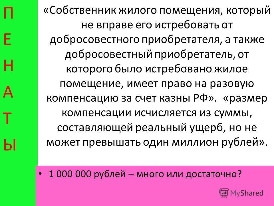 «Собственник жилого помещения, который не вправе его истребовать от добросовестного приобретателя, а также добросовестный приобретатель, от которого было истребовано жилое помещение, имеет право на разовую компенсацию за счет казны РФ». «размер компе