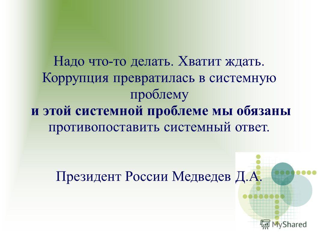 Надо что-то делать. Хватит ждать. Коррупция превратилась в системную проблему и этой системной проблеме мы обязаны противопоставить системный ответ. Президент России Медведев Д.А.