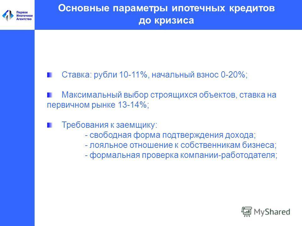Основные параметры ипотечных кредитов до кризиса Ставка: рубли 10-11%, начальный взнос 0-20%; Максимальный выбор строящихся объектов, ставка на первичном рынке 13-14%; Требования к заемщику: - свободная форма подтверждения дохода; - лояльное отношени