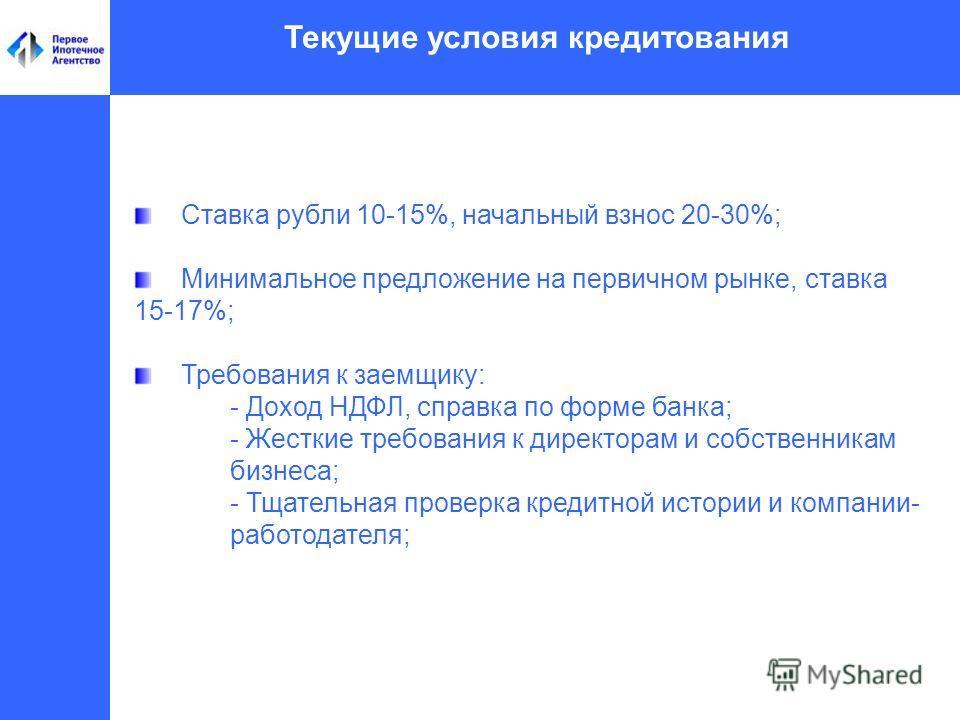 Текущие условия кредитования Ставка рубли 10-15%, начальный взнос 20-30%; Минимальное предложение на первичном рынке, ставка 15-17%; Требования к заемщику: - Доход НДФЛ, справка по форме банка; - Жесткие требования к директорам и собственникам бизнес