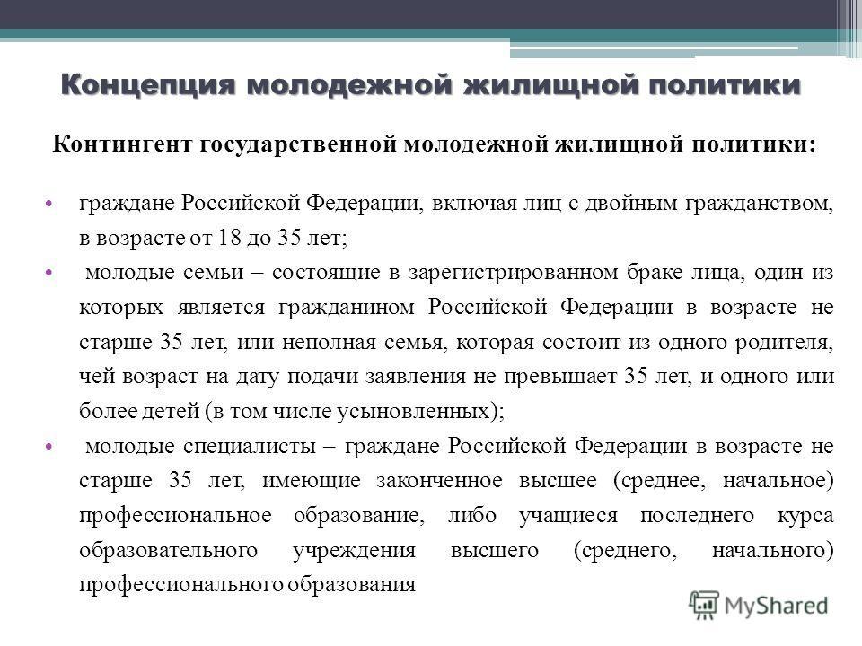 Концепция молодежной жилищной политики Контингент государственной молодежной жилищной политики: граждане Российской Федерации, включая лиц с двойным гражданством, в возрасте от 18 до 35 лет; молодые семьи – состоящие в зарегистрированном браке лица,