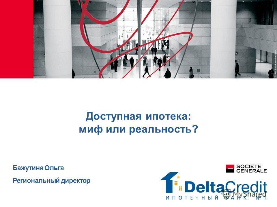Доступная ипотека: миф или реальность? Бажутина Ольга Региональный директор