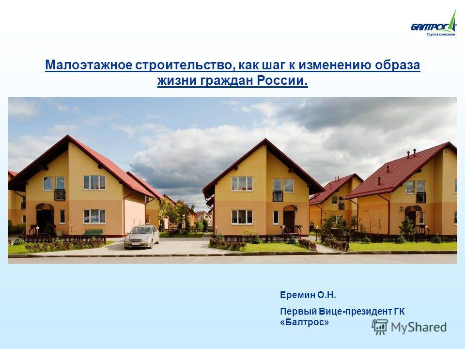 Малоэтажное строительство, как шаг к изменению образа жизни граждан России. Еремин О.Н. Первый Вице-президент ГК «Балтрос»