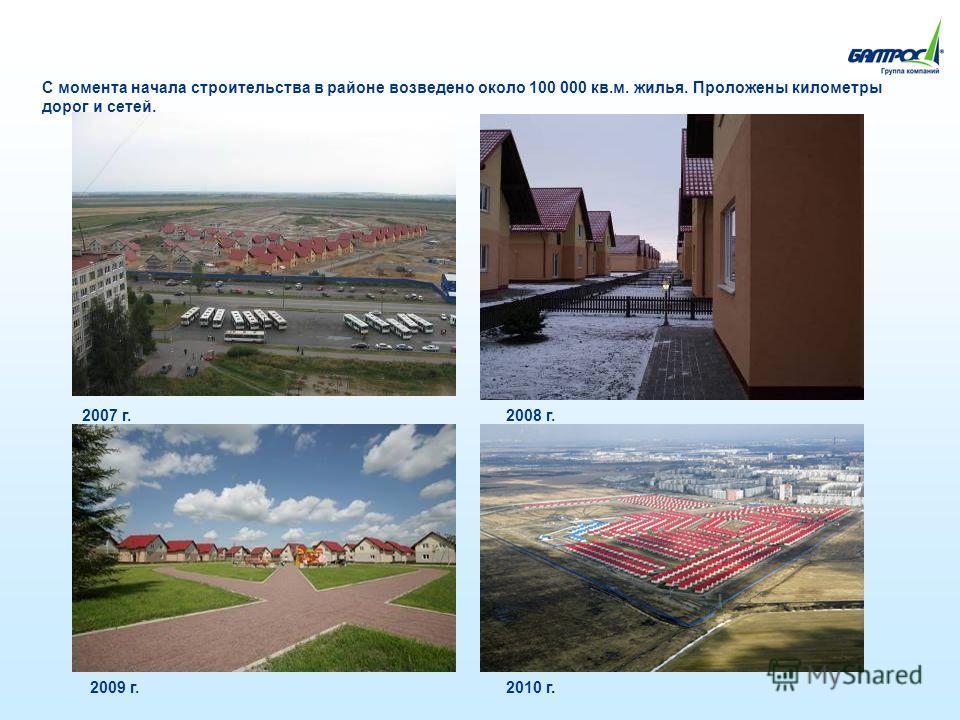 С момента начала строительства в районе возведено около 100 000 кв.м. жилья. Проложены километры дорог и сетей. 2007 г.2008 г. 2009 г.2010 г.