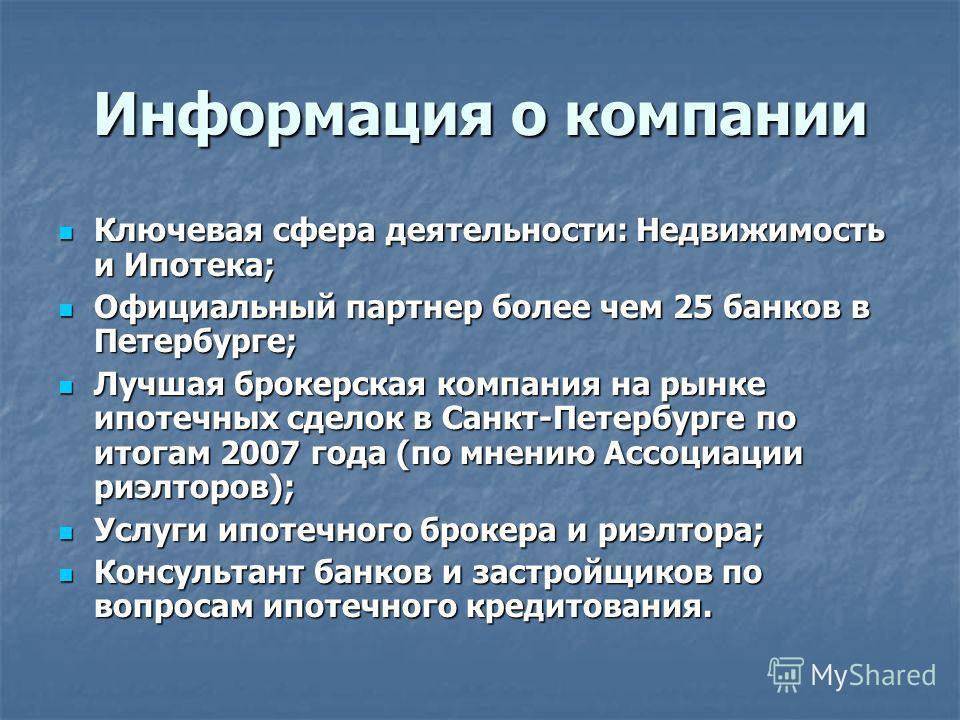 Информация о компании Ключевая сфера деятельности: Недвижимость и Ипотека; Ключевая сфера деятельности: Недвижимость и Ипотека; Официальный партнер более чем 25 банков в Петербурге; Официальный партнер более чем 25 банков в Петербурге; Лучшая брокерс