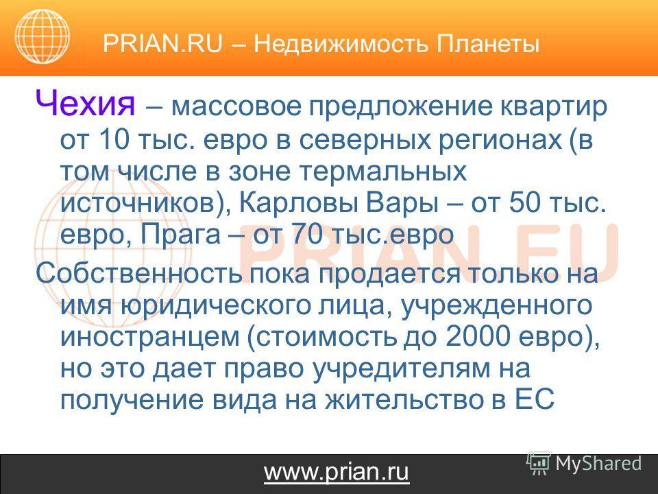 www.prian.ru Чехия – массовое предложение квартир от 10 тыс. евро в северных регионах (в том числе в зоне термальных источников), Карловы Вары – от 50 тыс. евро, Прага – от 70 тыс.евро Собственность пока продается только на имя юридического лица, учр
