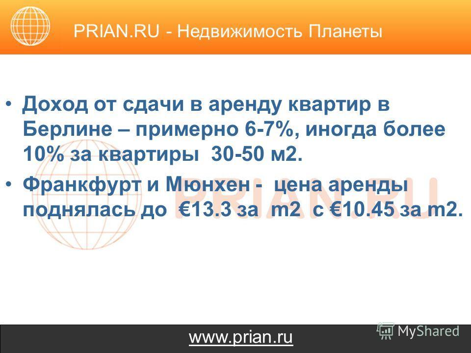www.prian.ru Доход от сдачи в аренду квартир в Берлине – примерно 6-7%, иногда более 10% за квартиры 30-50 м2. Франкфурт и Мюнхен - цена аренды поднялась до 13.3 за m2 с 10.45 за m2. PRIAN.RU - Недвижимость Планеты