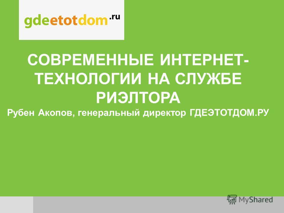 СОВРЕМЕННЫЕ ИНТЕРНЕТ- ТЕХНОЛОГИИ НА СЛУЖБЕ РИЭЛТОРА Рубен Акопов, генеральный директор ГДЕЭТОТДОМ.РУ