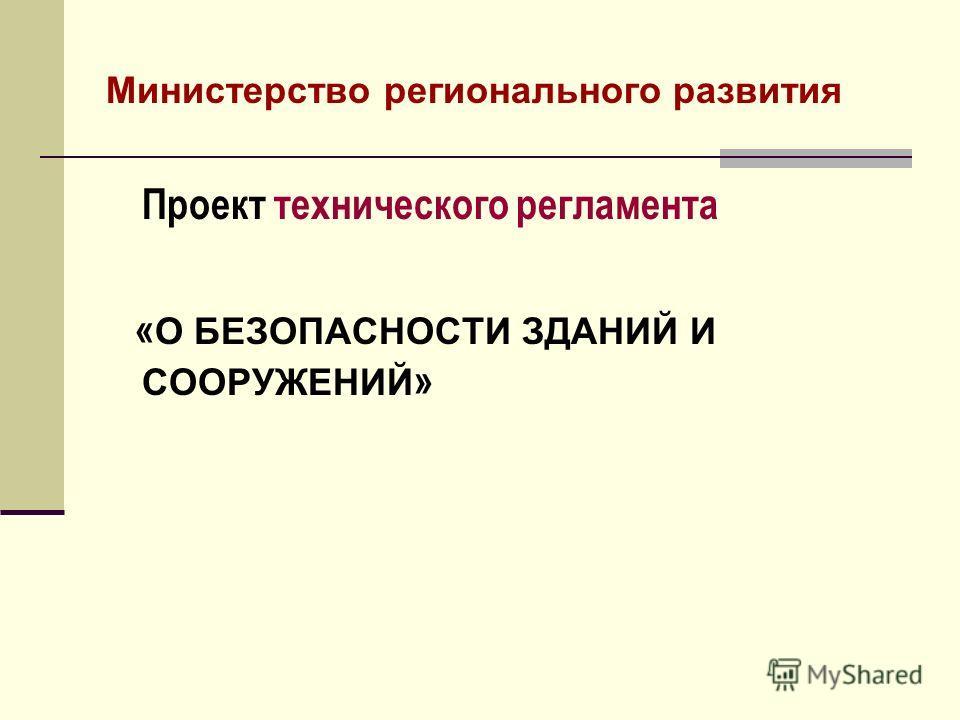 Министерство регионального развития Проект технического регламента « О БЕЗОПАСНОСТИ ЗДАНИЙ И СООРУЖЕНИЙ »