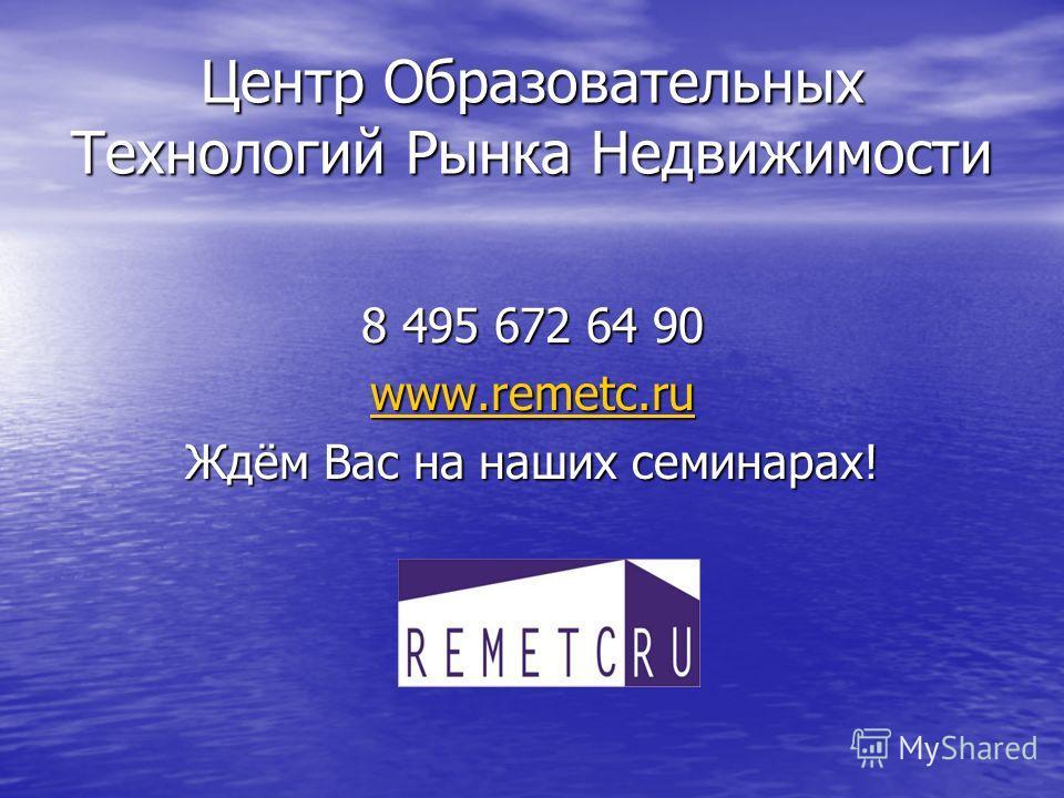 Центр Образовательных Технологий Рынка Недвижимости 8 495 672 64 90 www.remetc.ru Ждём Вас на наших семинарах!
