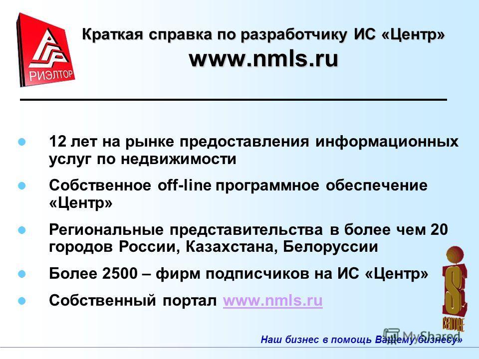 Наш бизнес в помощь Вашему бизнесу» Краткая справка по разработчику ИС «Центр» www.nmls.ru 12 лет на рынке предоставления информационных услуг по недвижимости Собственное off-line программное обеспечение «Центр» Региональные представительства в более
