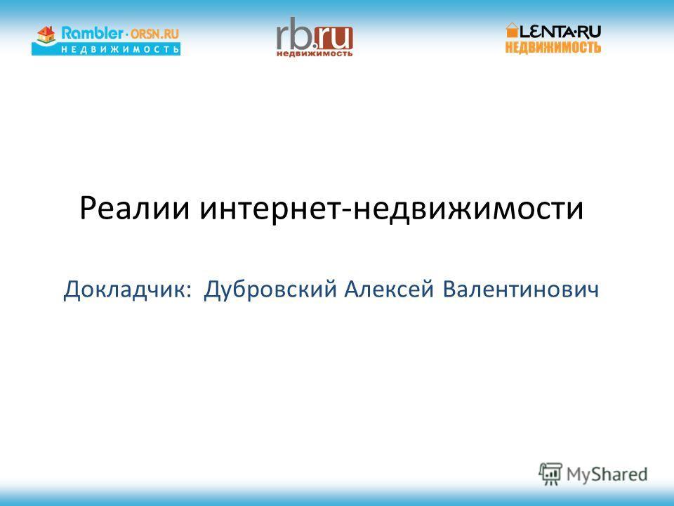 Реалии интернет-недвижимости Докладчик: Дубровский Алексей Валентинович