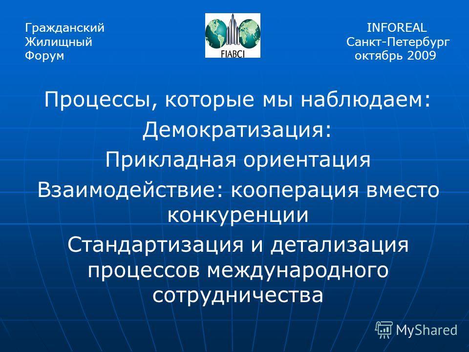 Процессы, которые мы наблюдаем: Демократизация: Прикладная ориентация Взаимодействие: кооперация вместо конкуренции Стандартизация и детализация процессов международного сотрудничества Гражданский Жилищный Форум INFOREAL Санкт-Петербург октябрь 2009