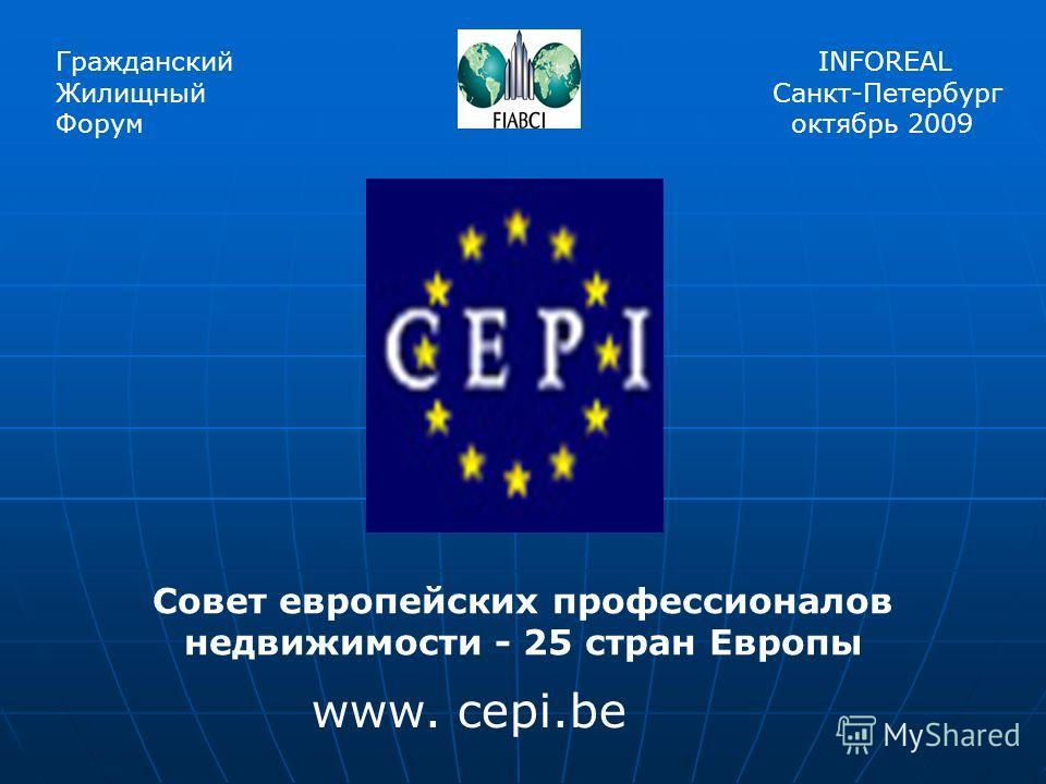Гражданский Жилищный Форум INFOREAL Санкт-Петербург октябрь 2009 Совет европейских профессионалов недвижимости - 25 стран Европы www. cepi.be