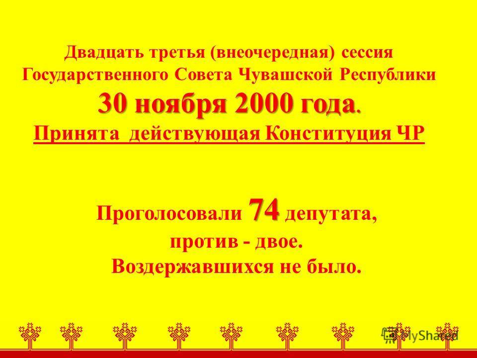 30 ноября 2000 года. Двадцать третья (внеочередная) сессия Государственного Совета Чувашской Республики 30 ноября 2000 года. Принята действующая Конституция ЧР 74 Проголосовали 74 депутата, против - двое. Воздержавшихся не было.