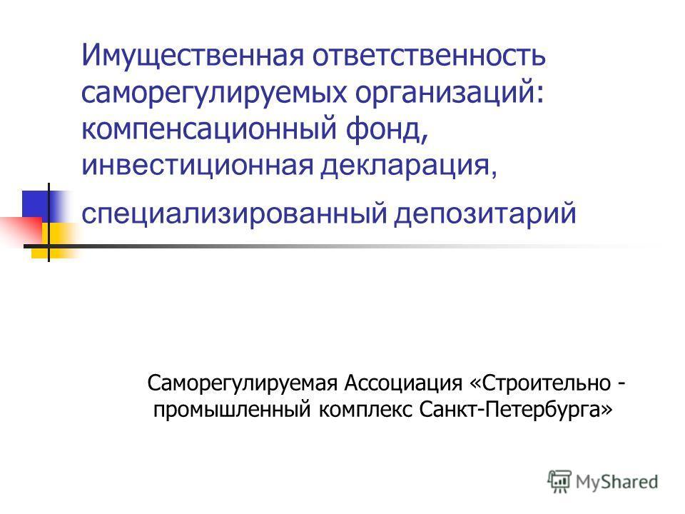 Имущественная ответственность саморегулируемых организаций: компенсационный фонд, инвестиционная декларация, специализированный депозитарий Саморегулируемая Ассоциация «Строительно - промышленный комплекс Санкт-Петербурга»
