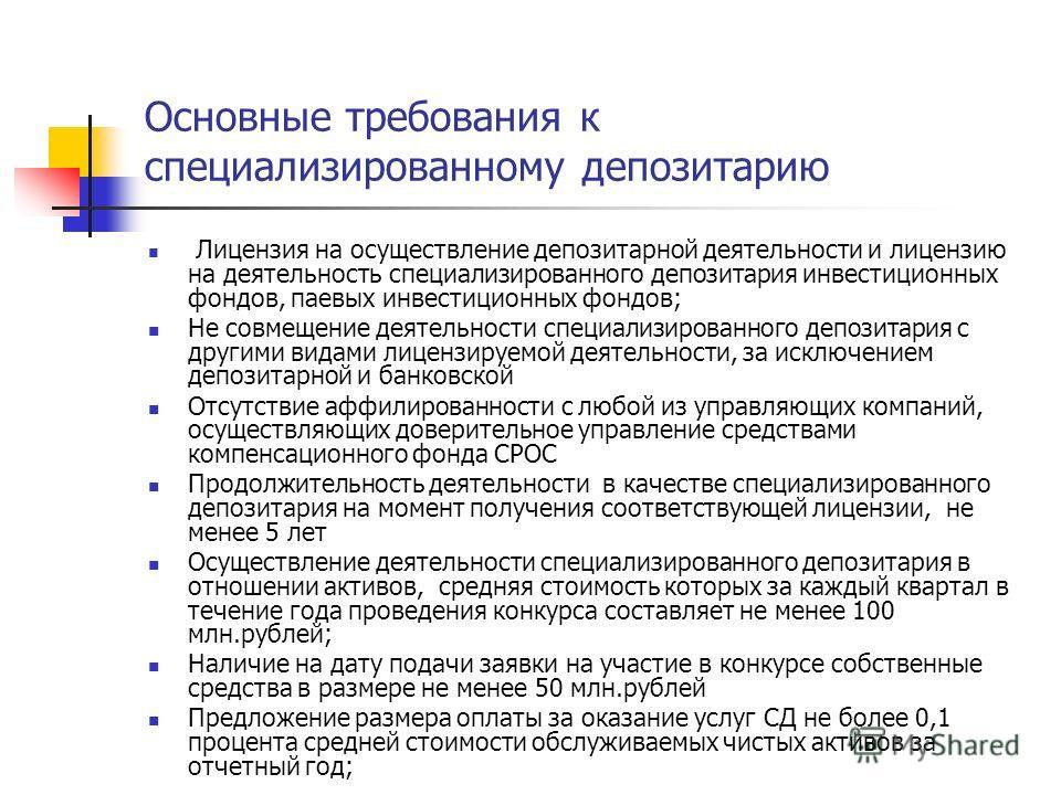 Основные требования к специализированному депозитарию Лицензия на осуществление депозитарной деятельности и лицензию на деятельность специализированного депозитария инвестиционных фондов, паевых инвестиционных фондов; Не совмещение деятельности специ