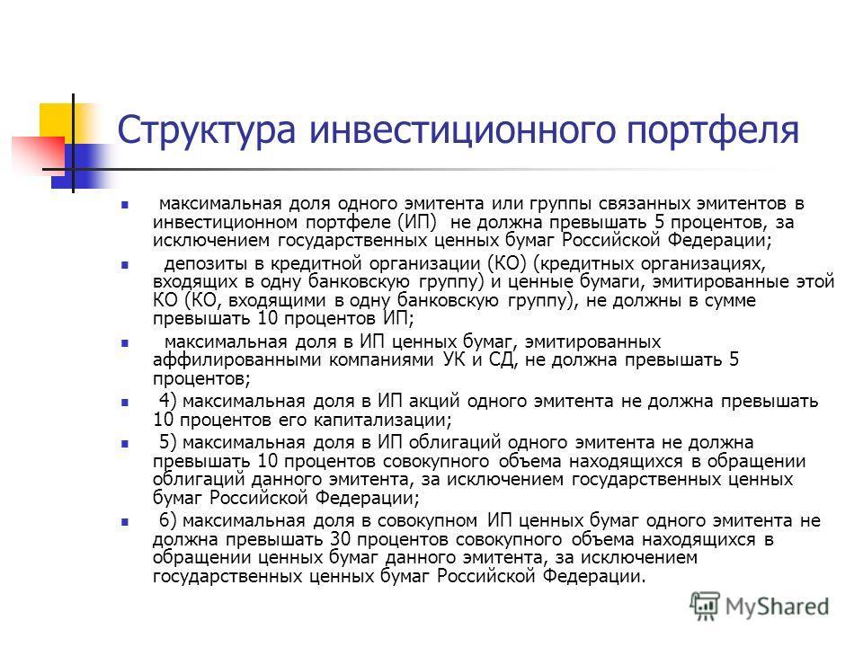 Структура инвестиционного портфеля максимальная доля одного эмитента или группы связанных эмитентов в инвестиционном портфеле (ИП) не должна превышать 5 процентов, за исключением государственных ценных бумаг Российской Федерации; депозиты в кредитной