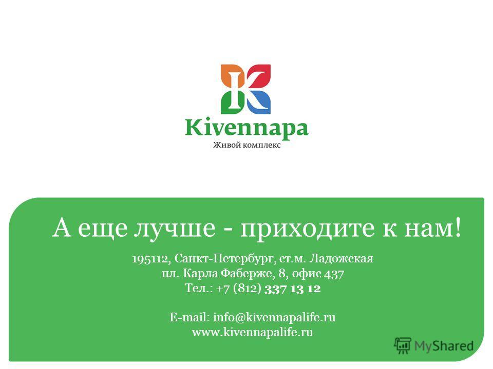 195112, Санкт-Петербург, ст.м. Ладожская пл. Карла Фаберже, 8, офис 437 Тел.: +7 (812) 337 13 12 E-mail: info@kivennapalife.ru www.kivennapalife.ru А еще лучше - приходите к нам!