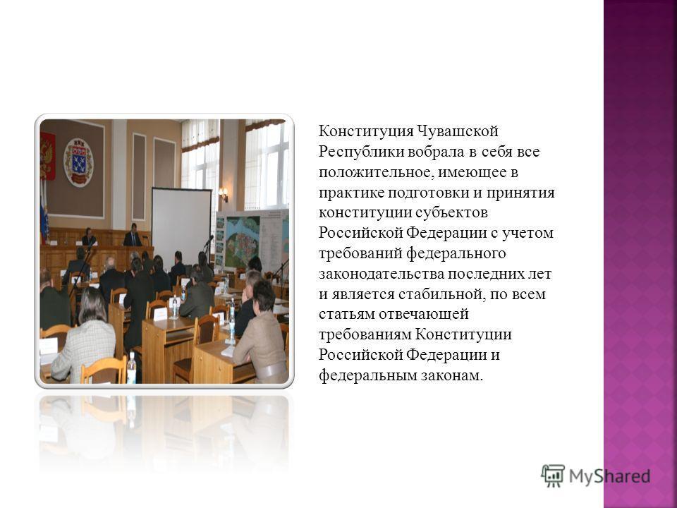 Конституция Чувашской Республики вобрала в себя все положительное, имеющее в практике подготовки и принятия конституции субъектов Российской Федерации с учетом требований федерального законодательства последних лет и является стабильной, по всем стат