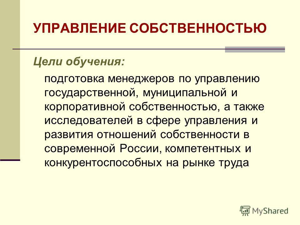 УПРАВЛЕНИЕ СОБСТВЕННОСТЬЮ Цели обучения: подготовка менеджеров по управлению государственной, муниципальной и корпоративной собственностью, а также исследователей в сфере управления и развития отношений собственности в современной России, компетентны