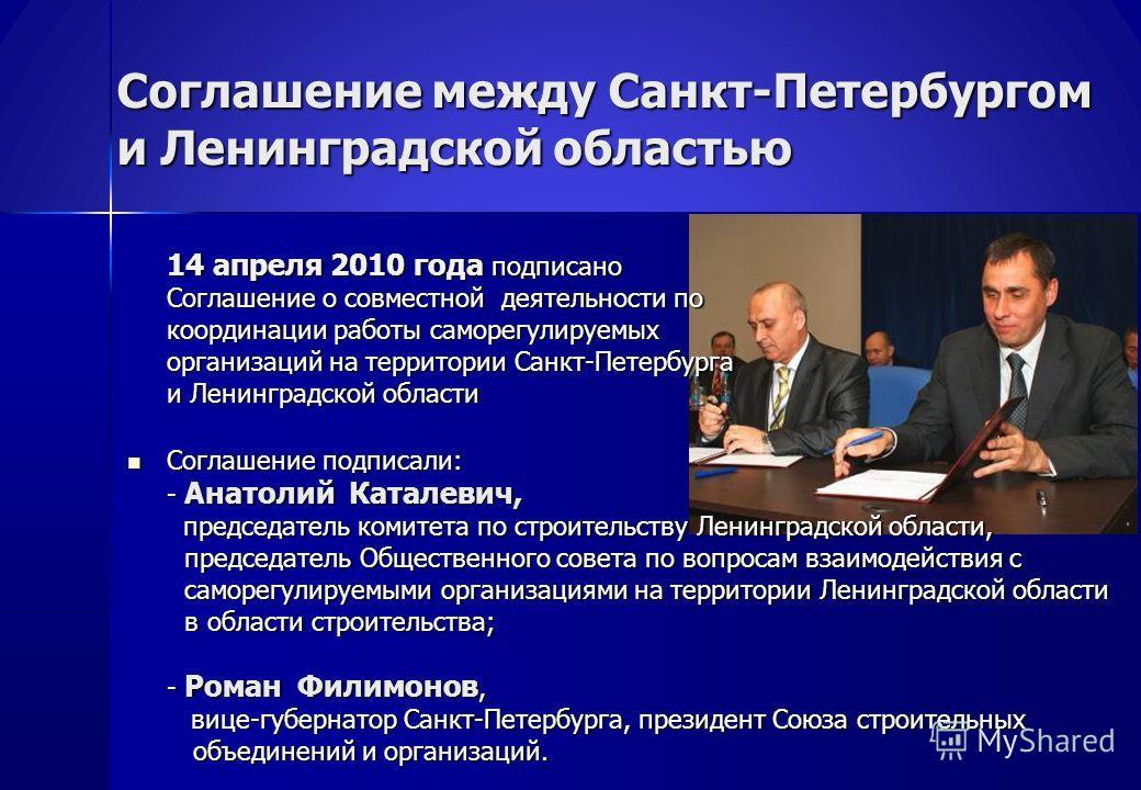 Соглашение между Санкт-Петербургом и Ленинградской областью 14 апреля 2010 года подписано Соглашение о совместной деятельности по координации работы саморегулируемых организаций на территории Санкт-Петербурга и Ленинградской области Соглашение подпис