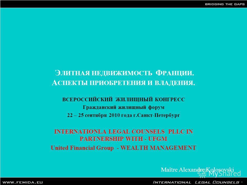 bridging the gaps www.femida.eu International Legal Counsels - Paris Office Maître Alexandre Kolosovski Э ЛИТНАЯ НЕДВИЖИМОСТЬ Ф РАНЦИИ. А СПЕКТЫ ПРИОБРЕТЕНИЯ И ВЛАДЕНИЯ. ВСЕРОССИЙСКИЙ ЖИЛИЩНЫЙ КОНГРЕСС Гражданский жилищный форум 22 – 25 сентября 2010