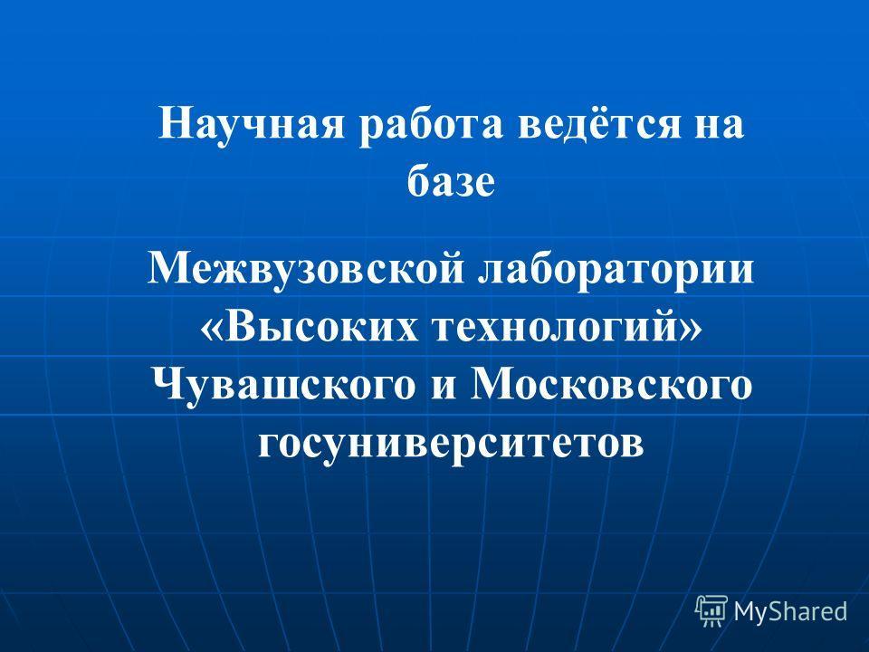 Научная работа ведётся на базе Межвузовской лаборатории «Высоких технологий» Чувашского и Московского госуниверситетов