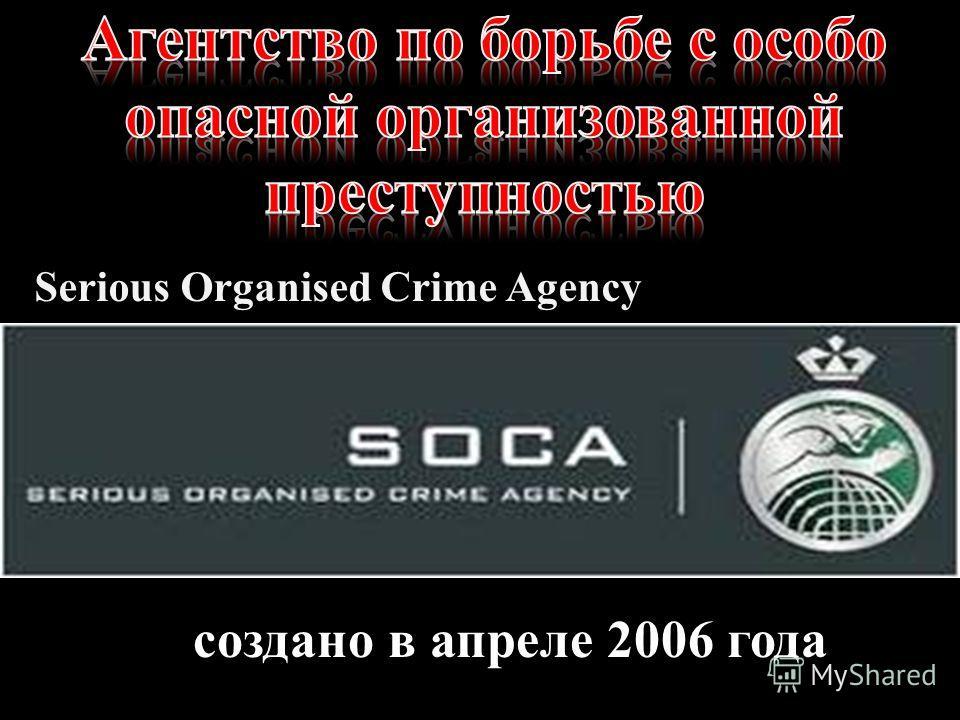 создано в апреле 2006 года Serious Organised Crime Agency