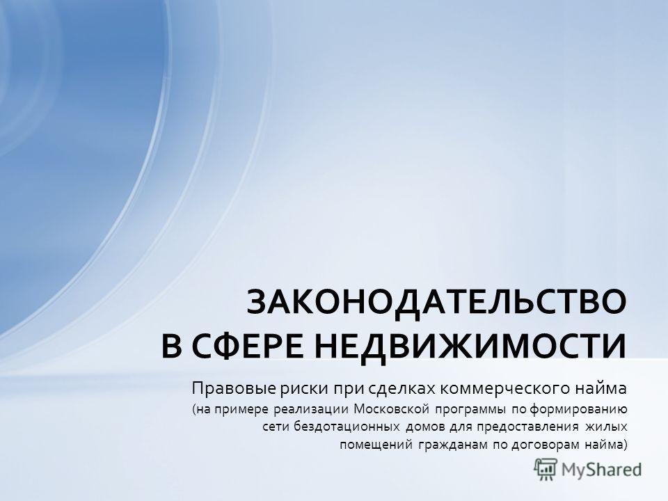 Правовые риски при сделках коммерческого найма (на примере реализации Московской программы по формированию сети бездотационных домов для предоставления жилых помещений гражданам по договорам найма) ЗАКОНОДАТЕЛЬСТВО В СФЕРЕ НЕДВИЖИМОСТИ