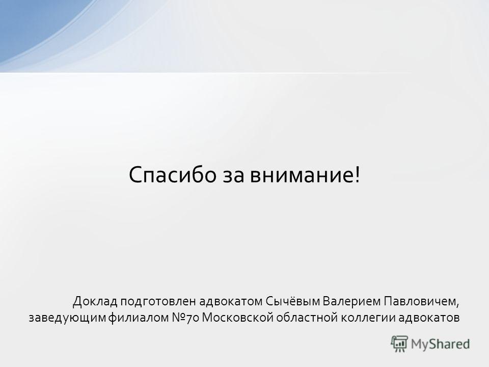 Доклад подготовлен адвокатом Сычёвым Валерием Павловичем, заведующим филиалом 70 Московской областной коллегии адвокатов Спасибо за внимание!