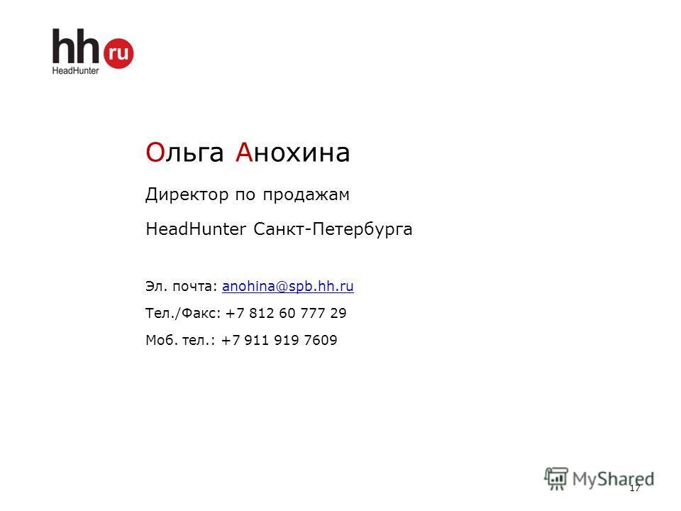 Ольга Анохина Директор по продажам HeadHunter Санкт-Петербурга Эл. почта: anohina@spb.hh.ruanohina@spb.hh.ru Тел./Факс: +7 812 60 777 29 Моб. тел.: +7 911 919 7609 17