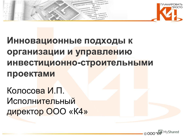 Инновационные подходы к организации и управлению инвестиционно-строительными проектами Колосова И.П. Исполнительный директор ООО «К4»