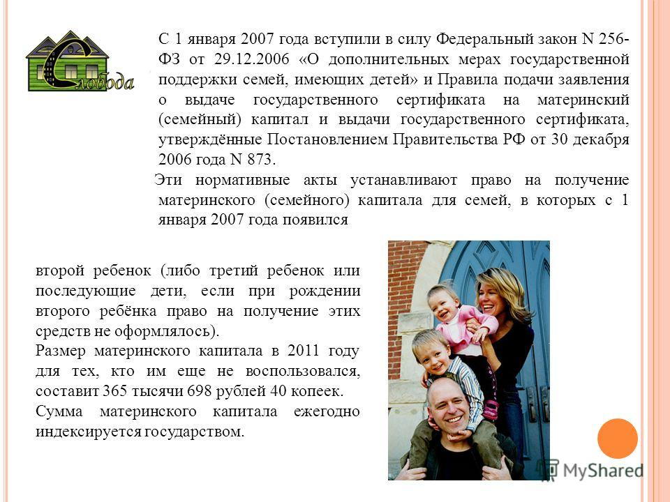 С 1 января 2007 года вступили в силу Федеральный закон N 256- ФЗ от 29.12.2006 «О дополнительных мерах государственной поддержки семей, имеющих детей» и Правила подачи заявления о выдаче государственного сертификата на материнский (семейный) капитал